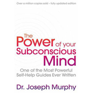 The Power Of Your Subconscious Mind: One Of The Most Powerful Self-help Guides Ever Written